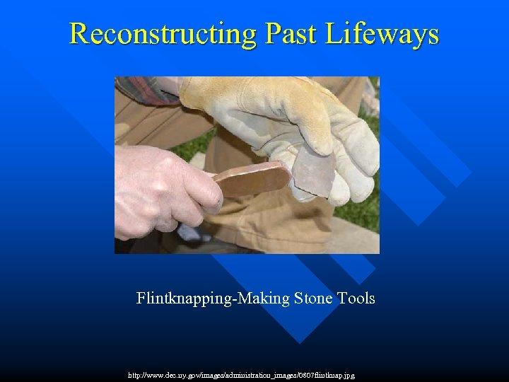 Reconstructing Past Lifeways Flintknapping-Making Stone Tools http: //www. dec. ny. gov/images/administration_images/0807 flintknap. jpg