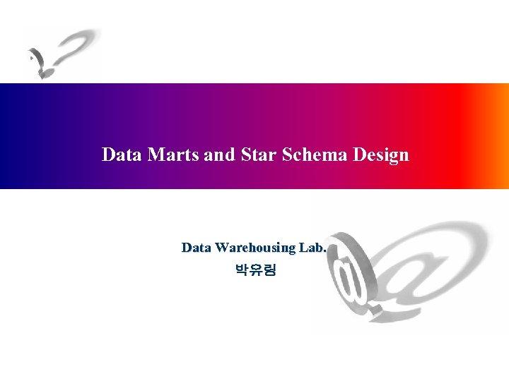 Data Marts and Star Schema Design Data Warehousing Lab. 박유림