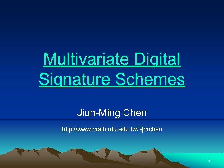 Multivariate Digital Signature Schemes Jiun-Ming Chen http: //www. math. ntu. edu. tw/~jmchen 1