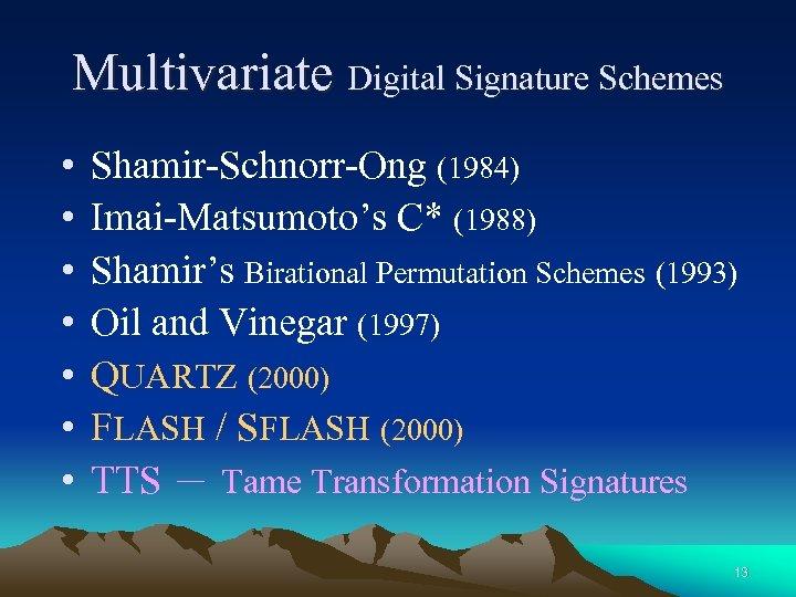 Multivariate Digital Signature Schemes • • Shamir-Schnorr-Ong (1984) Imai-Matsumoto's C* (1988) Shamir's Birational Permutation