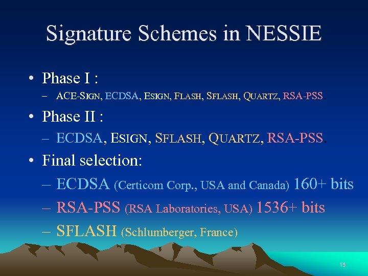 Signature Schemes in NESSIE • Phase I : – ACE-SIGN, ECDSA, ESIGN, FLASH, SFLASH,