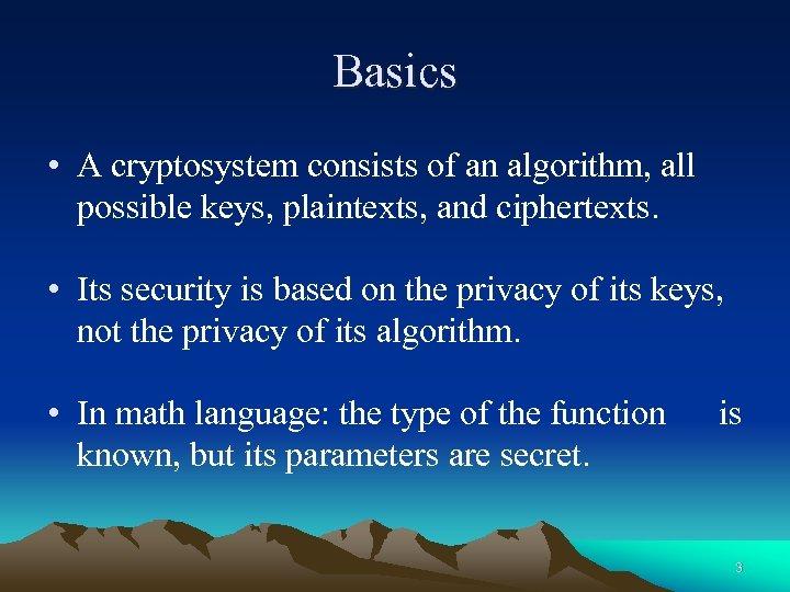Basics • A cryptosystem consists of an algorithm, all possible keys, plaintexts, and ciphertexts.
