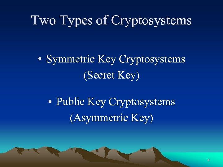 Two Types of Cryptosystems • Symmetric Key Cryptosystems (Secret Key) • Public Key Cryptosystems