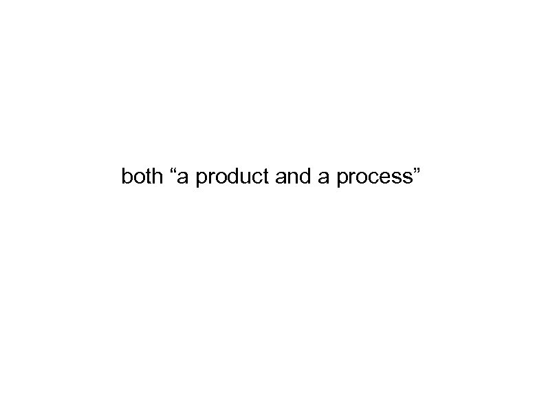 "both ""a product and a process"""