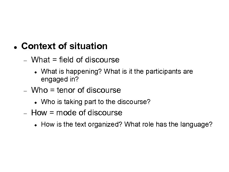 Context of situation What = field of discourse Who = tenor of discourse