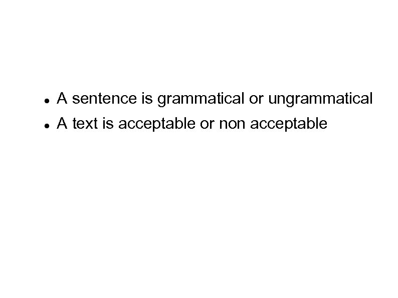 A sentence is grammatical or ungrammatical A text is acceptable or non acceptable