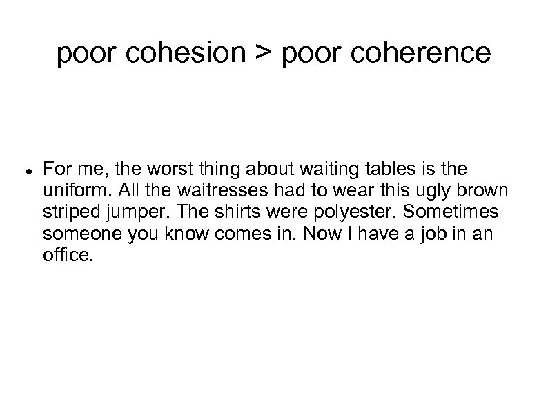 poor cohesion > poor coherence For me, the worst thing about waiting tables is