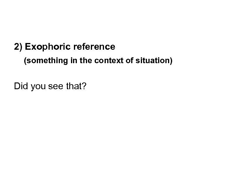 2) Exophoric reference (something in the context of situation) Did you see that?