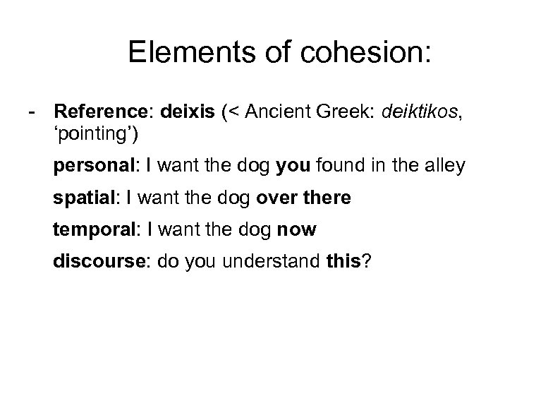 Elements of cohesion: - Reference: deixis (< Ancient Greek: deiktikos, 'pointing') personal: I want