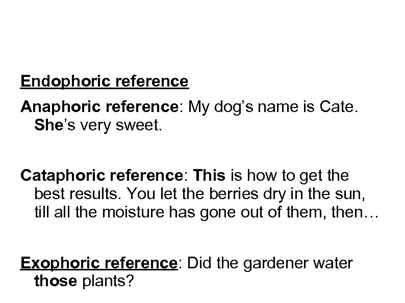 Endophoric reference Anaphoric reference: My dog's name is Cate. She's very sweet. Cataphoric reference: