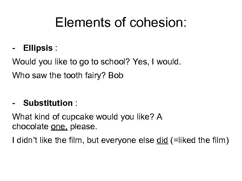 Elements of cohesion: - Ellipsis : Would you like to go to school? Yes,