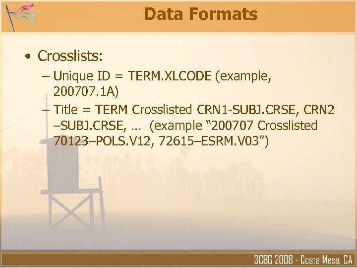Data Formats • Crosslists: – Unique ID = TERM. XLCODE (example, 200707. 1 A)