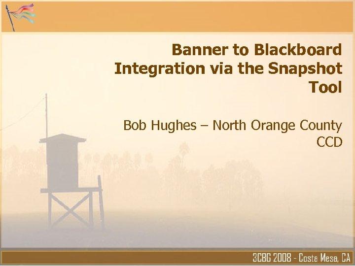 Banner to Blackboard Integration via the Snapshot Tool Bob Hughes – North Orange County