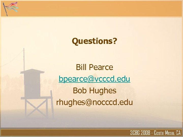 Questions? Bill Pearce bpearce@vcccd. edu Bob Hughes rhughes@nocccd. edu