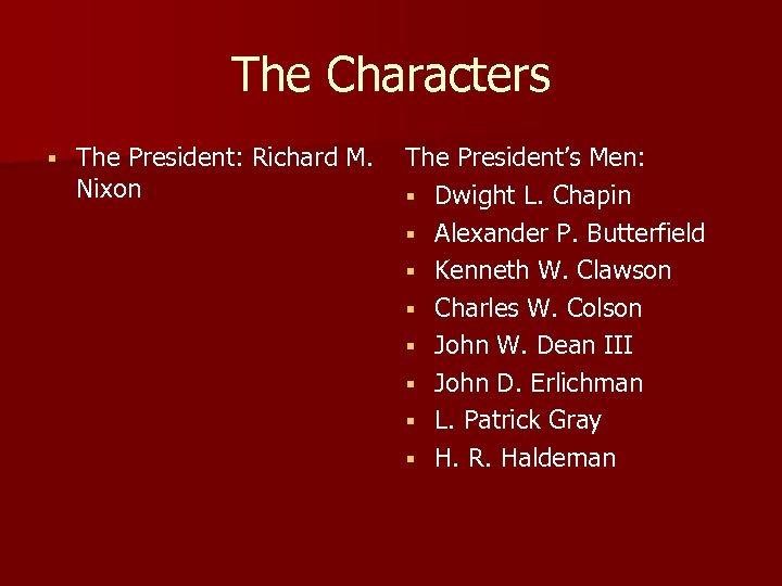 The Characters § The President: Richard M. Nixon The President's Men: § Dwight L.