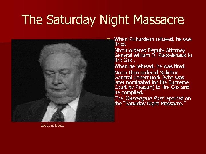 The Saturday Night Massacre n n n Robert Bork When Richardson refused, he was