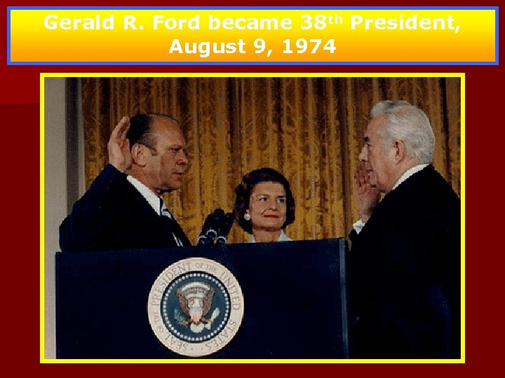 Gerald R. Ford became 38 th President, August 9, 1974