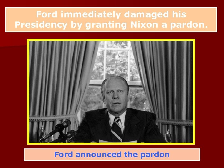 Ford immediately damaged his Presidency by granting Nixon a pardon. Ford announced the pardon