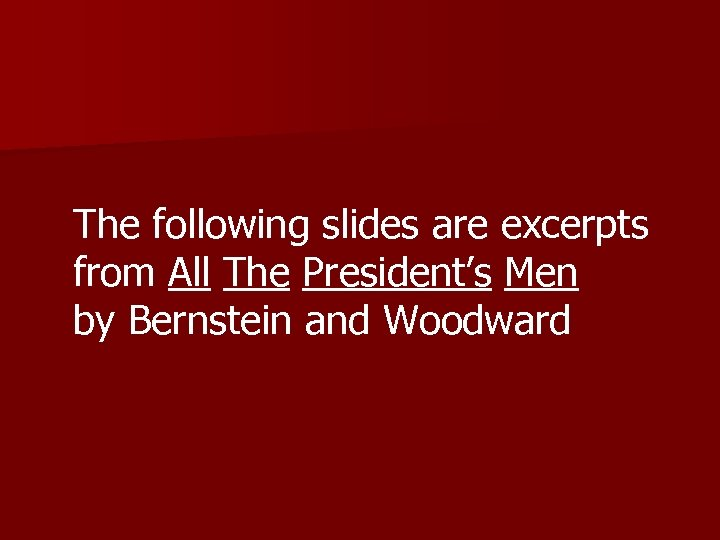 The following slides are excerpts from All The President's Men by Bernstein and Woodward