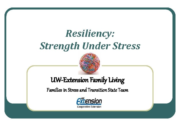 Resiliency: Strength Under Stress UW-Extension Family Living Families in Stress and Transition State Team