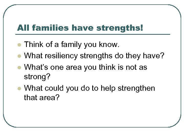 All families have strengths! l l Think of a family you know. What resiliency