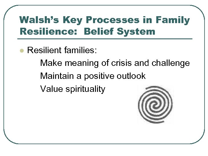 Walsh's Key Processes in Family Resilience: Belief System l Resilient families: Make meaning of