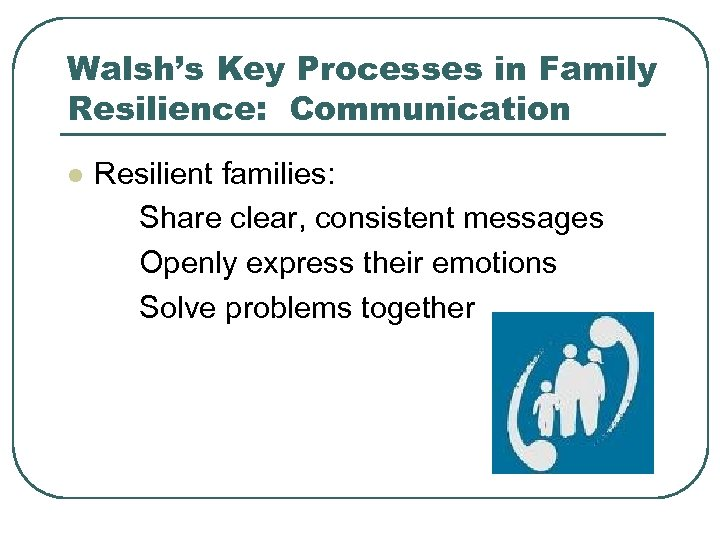 Walsh's Key Processes in Family Resilience: Communication l Resilient families: Share clear, consistent messages