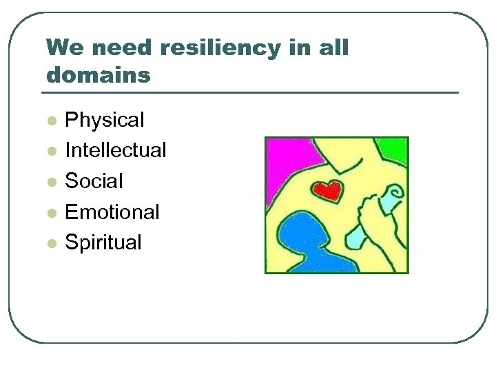 We need resiliency in all domains l l l Physical Intellectual Social Emotional Spiritual