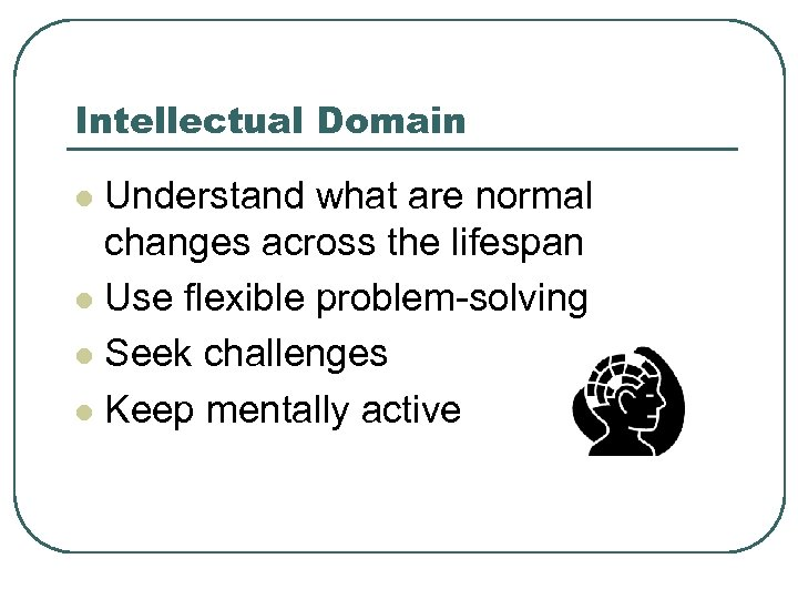 Intellectual Domain Understand what are normal changes across the lifespan l Use flexible problem-solving