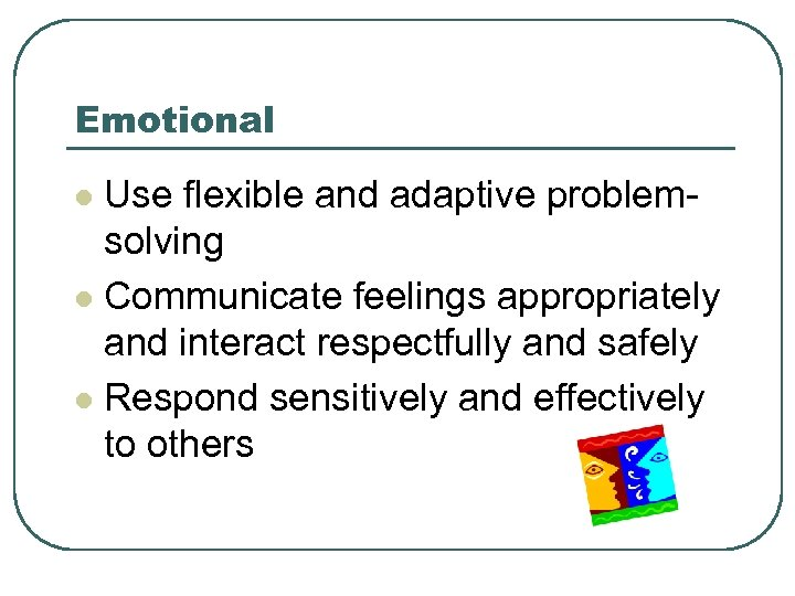 Emotional Use flexible and adaptive problemsolving l Communicate feelings appropriately and interact respectfully and