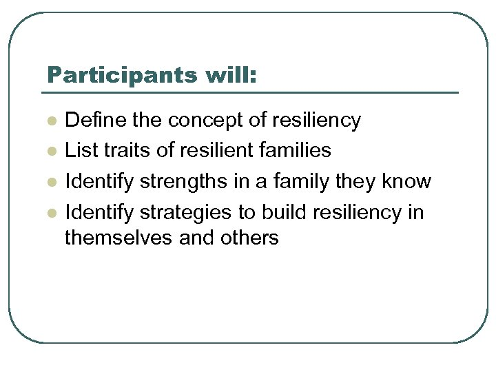 Participants will: l l Define the concept of resiliency List traits of resilient families