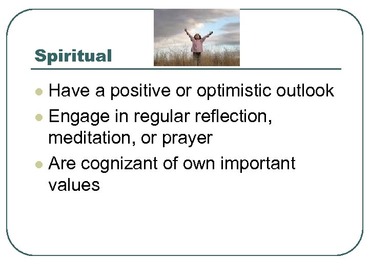 Spiritual Have a positive or optimistic outlook l Engage in regular reflection, meditation, or