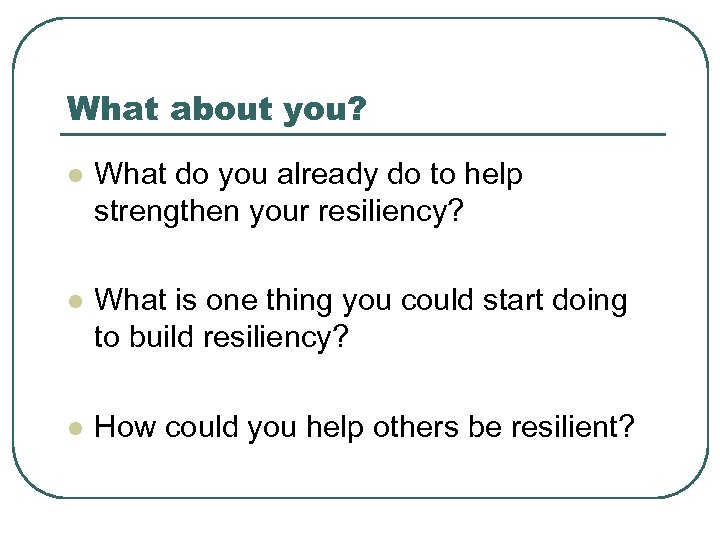 What about you? l What do you already do to help strengthen your resiliency?
