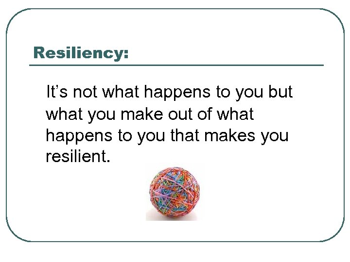 Resiliency: It's not what happens to you but what you make out of what