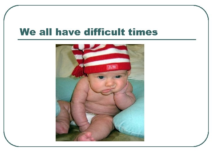 We all have difficult times