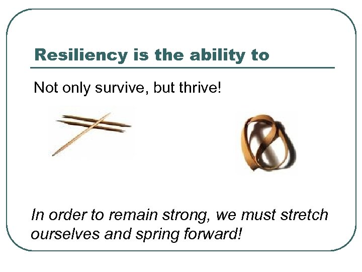 Resiliency is the ability to Not only survive, but thrive! In order to remain