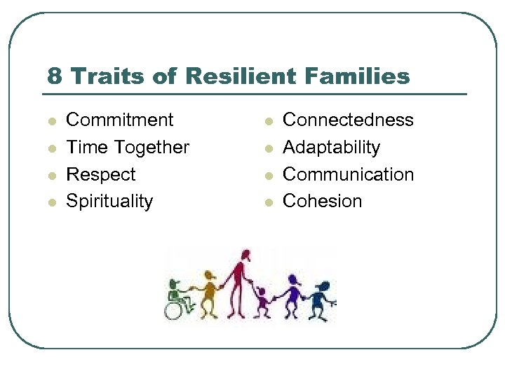 8 Traits of Resilient Families l l Commitment Time Together Respect Spirituality l l