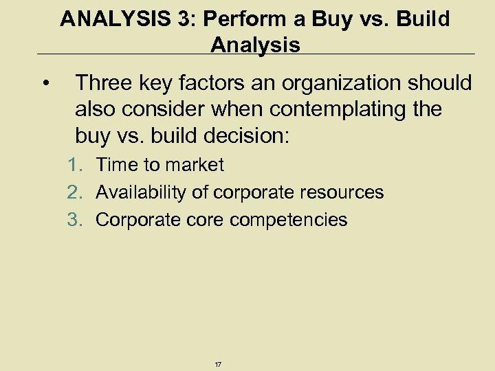 ANALYSIS 3: Perform a Buy vs. Build Analysis • Three key factors an organization