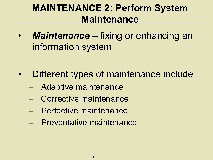 MAINTENANCE 2: Perform System Maintenance • Maintenance – fixing or enhancing an information system