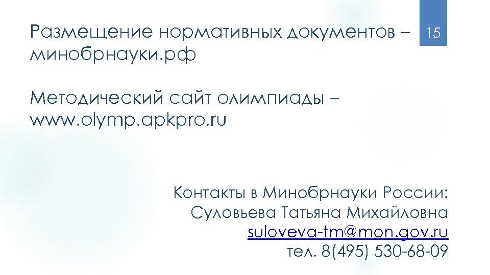 Размещение нормативных документов – минобрнауки. рф 15 Методический сайт олимпиады – www. olymp. apkpro.