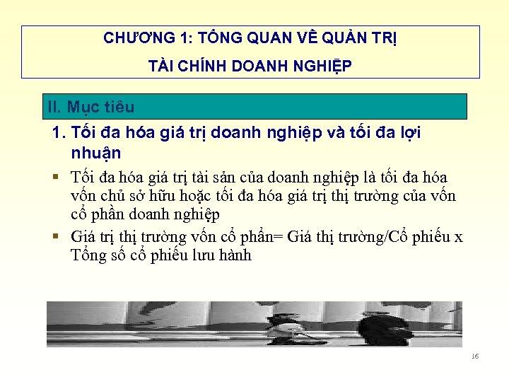 CHƯƠNG 1: TỔNG QUAN VỀ QUẢN TRỊ TÀI CHÍNH DOANH NGHIỆP II. Mục tiêu