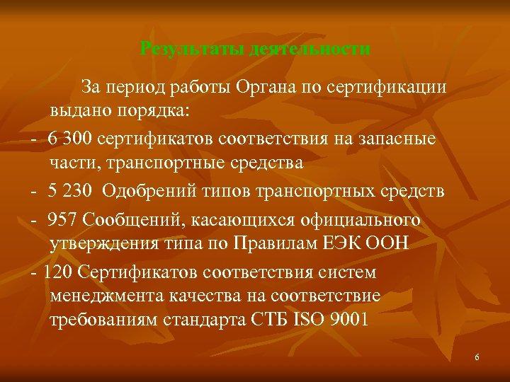 Результаты деятельности За период работы Органа по сертификации выдано порядка: - 6 300 сертификатов
