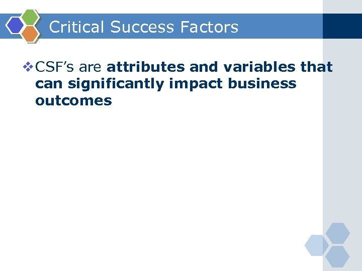 Critical Success Factors v CSF's are attributes and variables that can significantly impact business