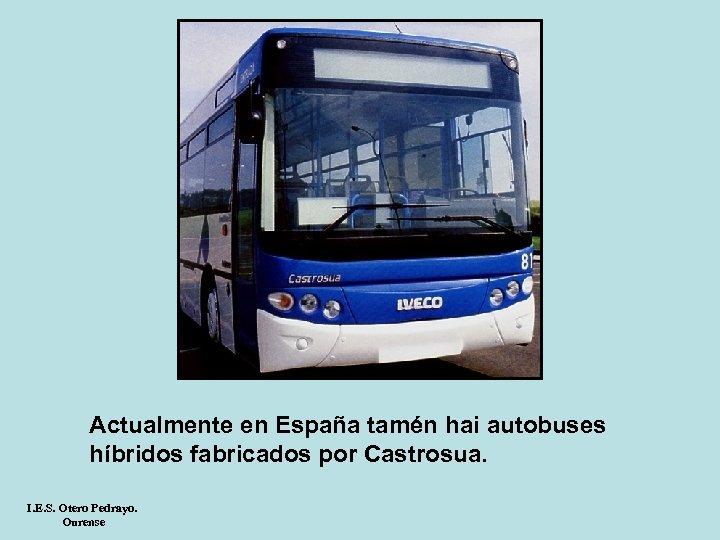 Actualmente en España tamén hai autobuses híbridos fabricados por Castrosua. I. E. S. Otero