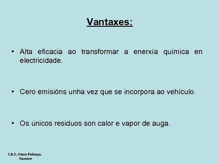 Vantaxes: • Alta eficacia ao transformar a enerxía química en electricidade. • Cero emisións