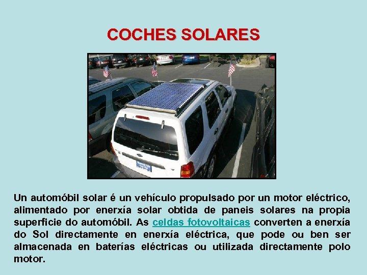 COCHES SOLARES Un automóbil solar é un vehículo propulsado por un motor eléctrico, alimentado