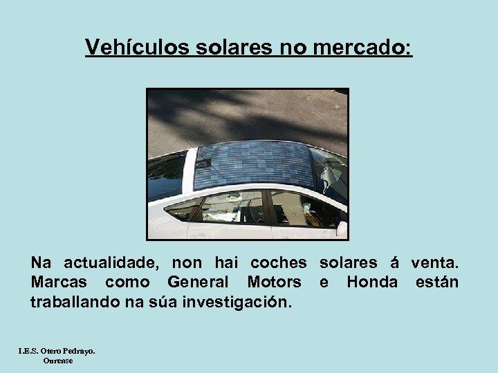 Vehículos solares no mercado: Na actualidade, non hai coches solares á venta. Marcas como