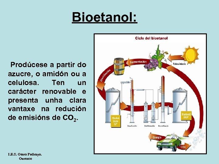 Bioetanol: Prodúcese a partir do azucre, o amidón ou a celulosa. Ten un carácter