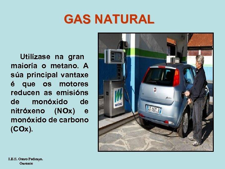 GAS NATURAL Utilízase na gran maioría o metano. A súa principal vantaxe é que