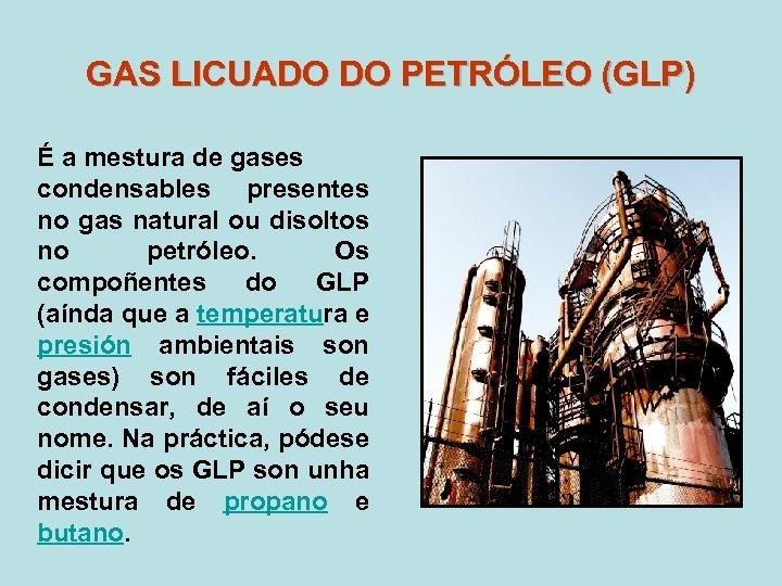 GAS LICUADO DO PETRÓLEO (GLP) É a mestura de gases condensables presentes no gas